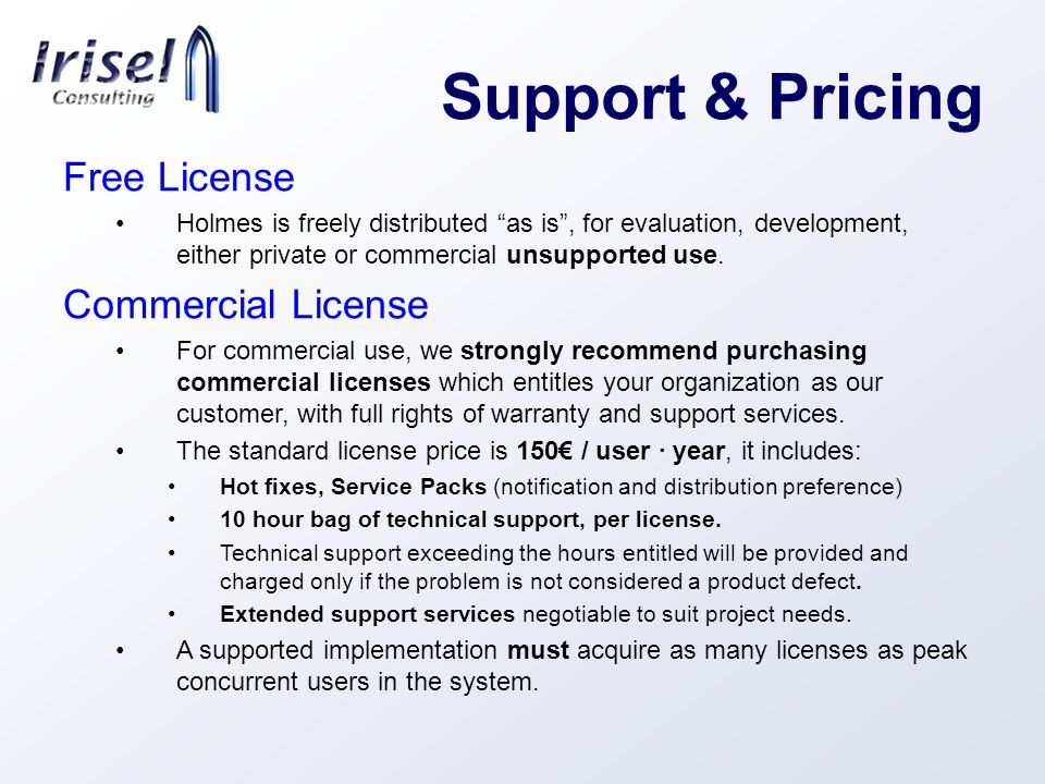 Support & Pricing Free License Holmes is freely distributed as is, for evaluation, development, either private or commercial unsupported use.