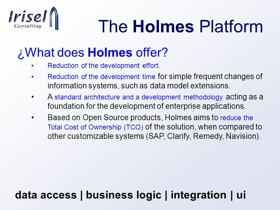 The Holmes Platform data access | business logic | integration | ui ¿What does Holmes offer.