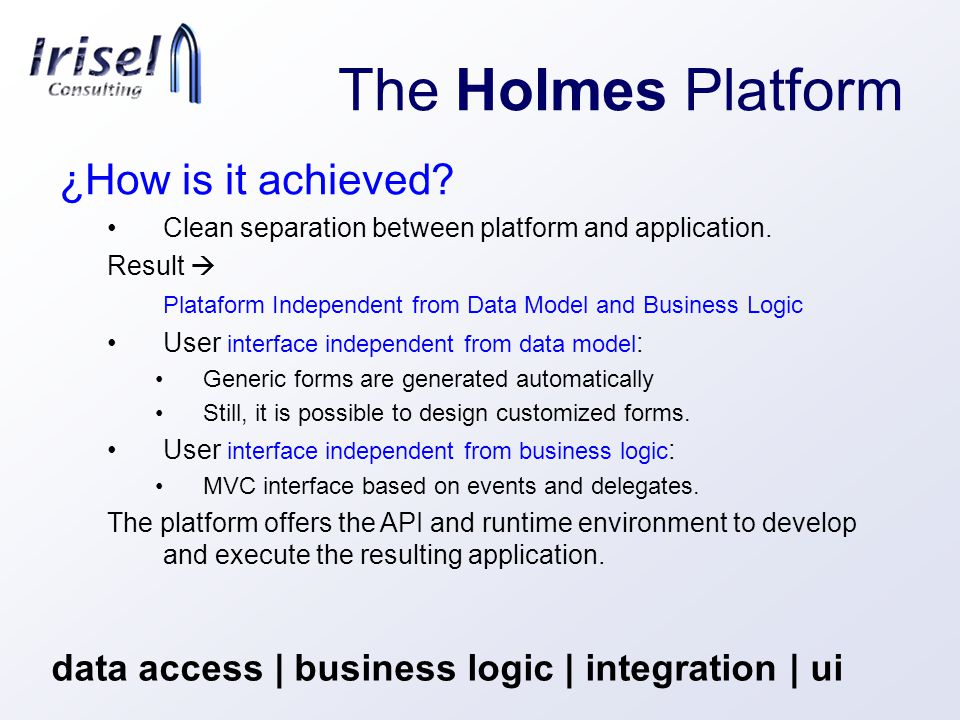 The Holmes Platform data access | business logic | integration | ui ¿How is it achieved.