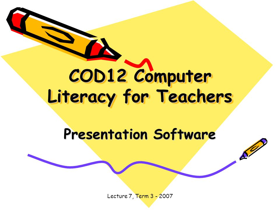 Lecture 7, Term COD12 Computer Literacy for Teachers Presentation Software