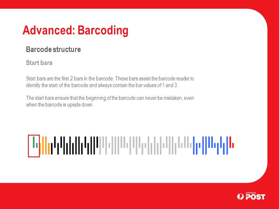 Advanced: Barcoding Barcode structure Start bars Start bars are the first 2 bars in the barcode. These bars assist the barcode reader to identify the