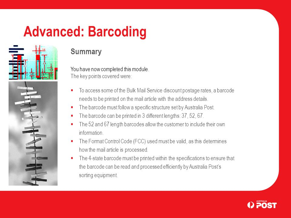 Advanced: Barcoding Summary You have now completed this module. The key points covered were: To access some of the Bulk Mail Service discount postage