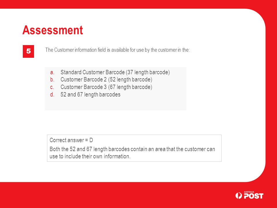 Assessment 5 The Customer information field is available for use by the customer in the: a.Standard Customer Barcode (37 length barcode) b.Customer Barcode 2 (52 length barcode) c.Customer Barcode 3 (67 length barcode) d.52 and 67 length barcodes Correct answer = D Both the 52 and 67 length barcodes contain an area that the customer can use to include their own information.