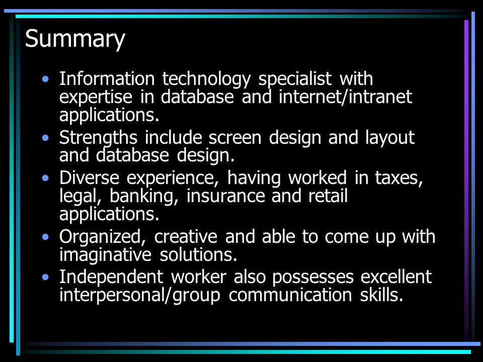 Summary Information technology specialist with expertise in database and internet/intranet applications. Strengths include screen design and layout an