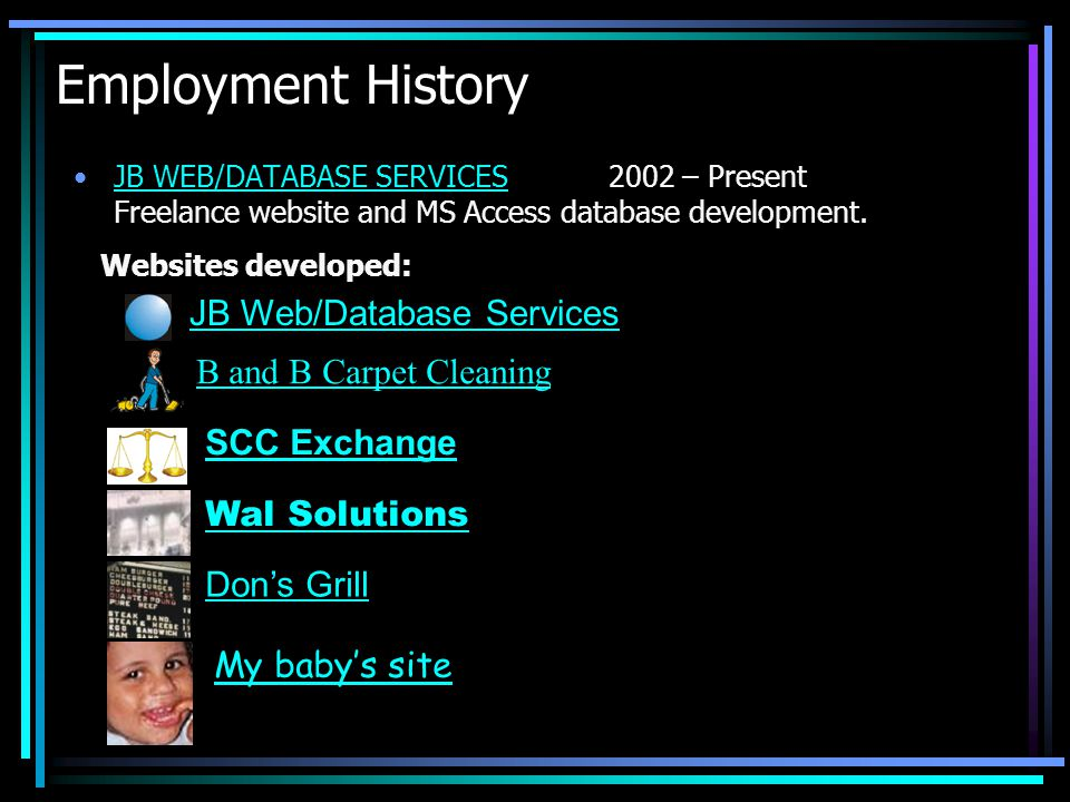 Employment History JB WEB/DATABASE SERVICES2002 – Present Freelance website and MS Access database development.JB WEB/DATABASE SERVICES JB Web/Database Services Websites developed: B and B Carpet Cleaning SCC Exchange Wal Solutions Dons Grill My babys site