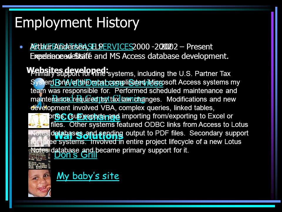 Employment History JB WEB/DATABASE SERVICES2002 – Present Freelance website and MS Access database development.JB WEB/DATABASE SERVICES JB Web/Database Services Websites developed: B and B Carpet Cleaning SCC Exchange Wal Solutions Dons Grill My babys site Arthur Andersen, LLP2000 -2002 Experienced Staff Primary support for nine systems, including the U.S.