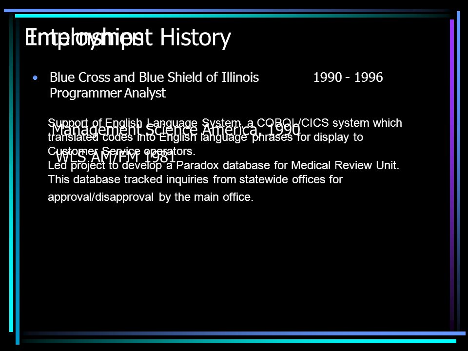 Employment History Blue Cross and Blue Shield of Illinois1990 - 1996 Programmer Analyst Support of English Language System, a COBOL/CICS system which translated codes into English language phrases for display to Customer Service operators.