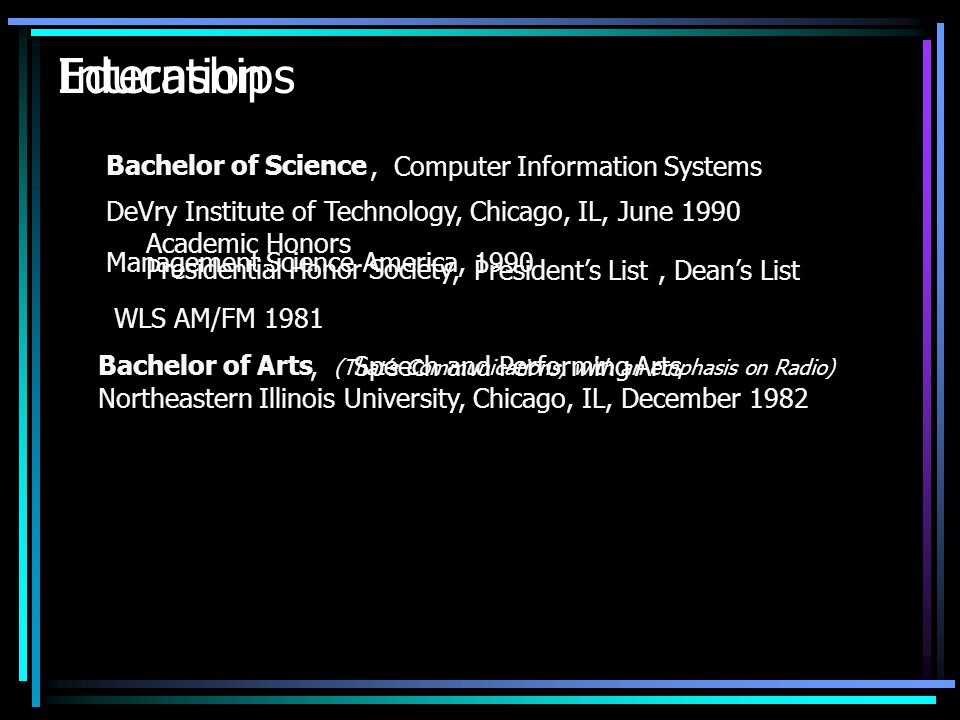 Internships Management Science America, 1990 WLS AM/FM 1981 Education Bachelor of Science,Computer Information Systems DeVry Institute of Technology, Chicago, IL, June 1990 Bachelor of Arts,Speech and Performing Arts (Thats Communications, with an emphasis on Radio) Academic Honors Presidential Honor Society,Presidents ListDeans List, Northeastern Illinois University, Chicago, IL, December 1982