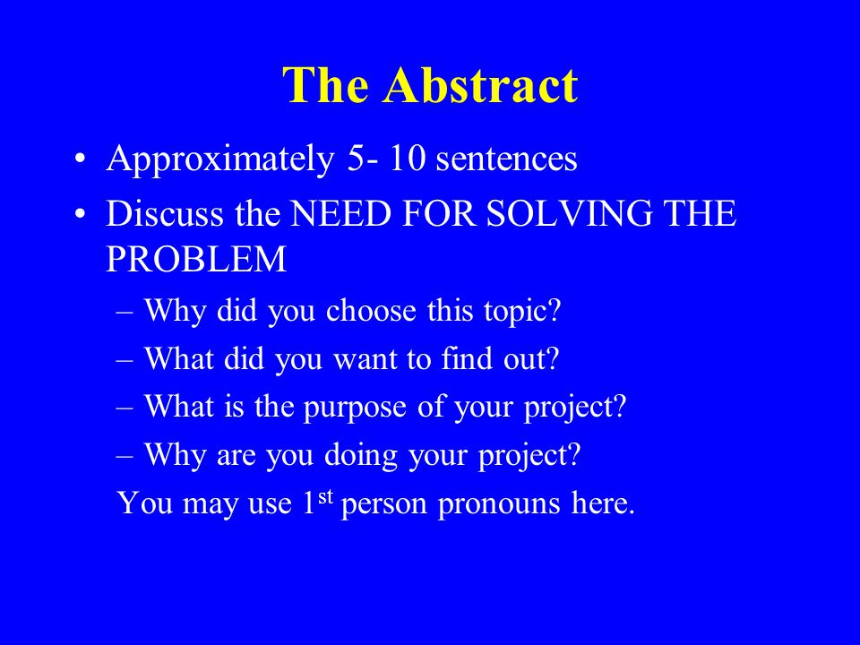 The Abstract Approximately 5- 10 sentences Discuss the NEED FOR SOLVING THE PROBLEM –Why did you choose this topic.