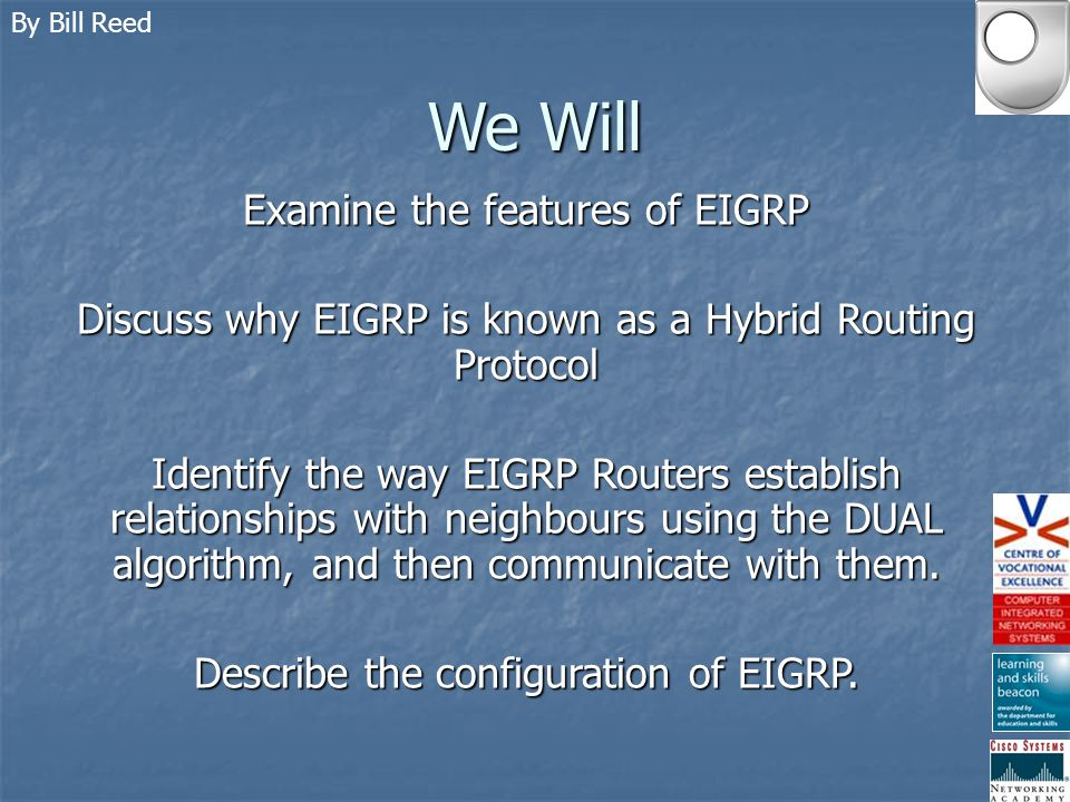 By Bill Reed How EIGRP works Route Discovery INTERNAL ROUTES Internal routes are defined as: Those routes that originate within the EIGRP autonomous system Internal route updates contain the following information: Next hop Delay Bandwidth MTU Hop count Reliability Load Prefix length Destination The calculation of the metrics looks like this: (K2 x (Be x 256))/(256 – load) + K3 x (Dc x 256) x (K5/(reliability + K4)) [Be and Dc are multiplied by 256] K1 = Bandwidth Weight K2 = Load weight K3 = Delay weight K4 = Secondary reliability weight K5 = Primary reliability weight Be = Bandwidth component * Dc = Delay component *