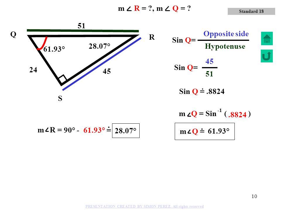 9 9 15 12 Q R S Tan R= 12 Adjacent 9 Opposite Side Tan R=.75 53.14° 36.86° m R = Tan ( ).75 36.86° 53.14° 36.86° Standard 18 m R = ?, m Q = ? PRESENTA