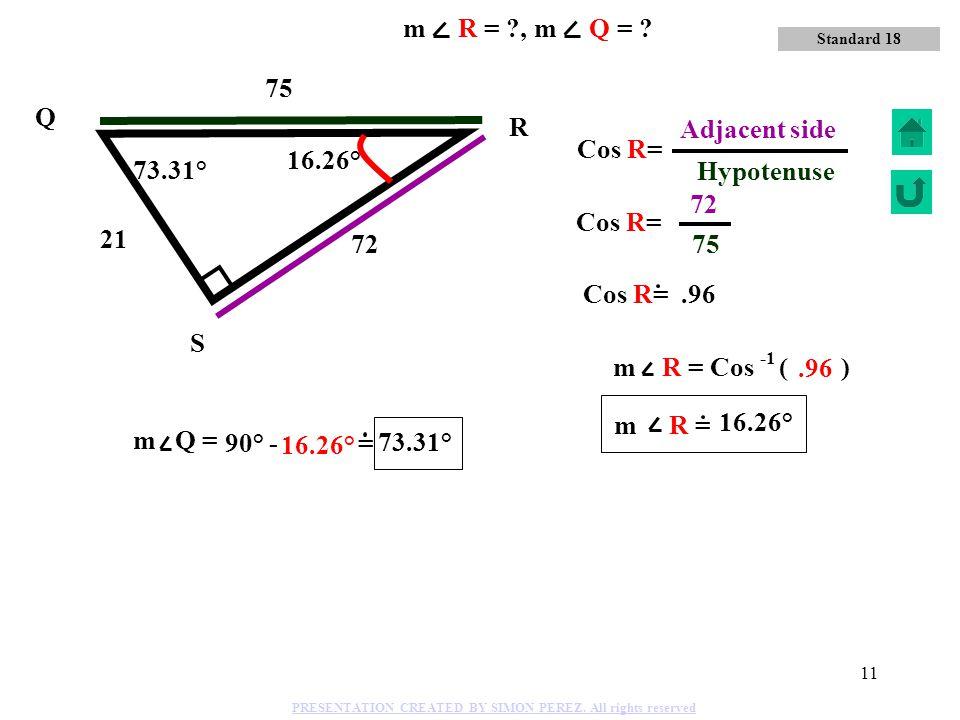 10 24 51 45 Q R S Sin Q= 51 Hypotenuse 45 Opposite side 61.93° 28.07° m Q = Sin ( ).8824 61.93° 28.07° 61.93° Standard 18 m R = ?, m Q = ? PRESENTATIO