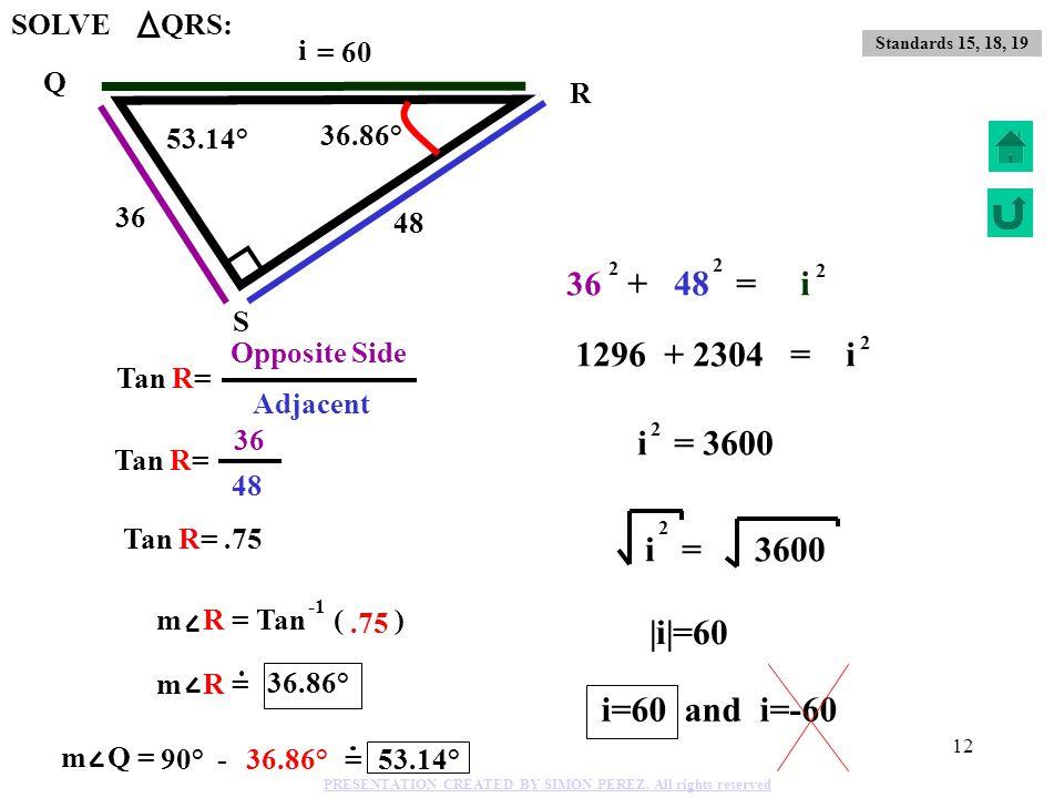 11 21 75 72 Q R S Cos R= 75 Hypotenuse 72 Adjacent side 73.31° 16.26° m R = Cos ( ).96 16.26° 73.31° 16.26° Standard 18 m R = ?, m Q = ? PRESENTATION
