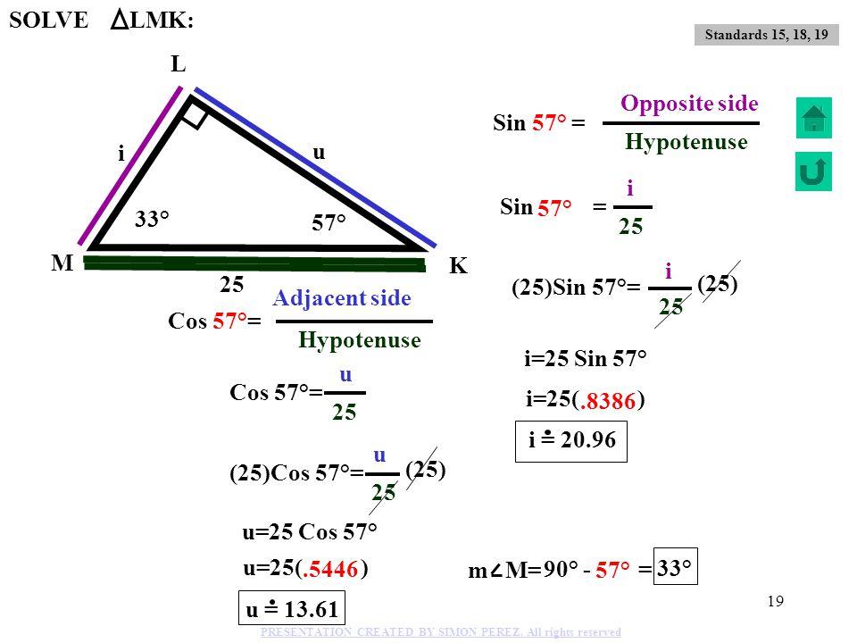 18 u = 818 2 2 289 + 529 = u 2 SOLVE FGH: 23 17 u G F H 17 + 23 = u 22 2 36.46° 53.53° Standards 15, 18, 19 PRESENTATION CREATED BY SIMON PEREZ. All r