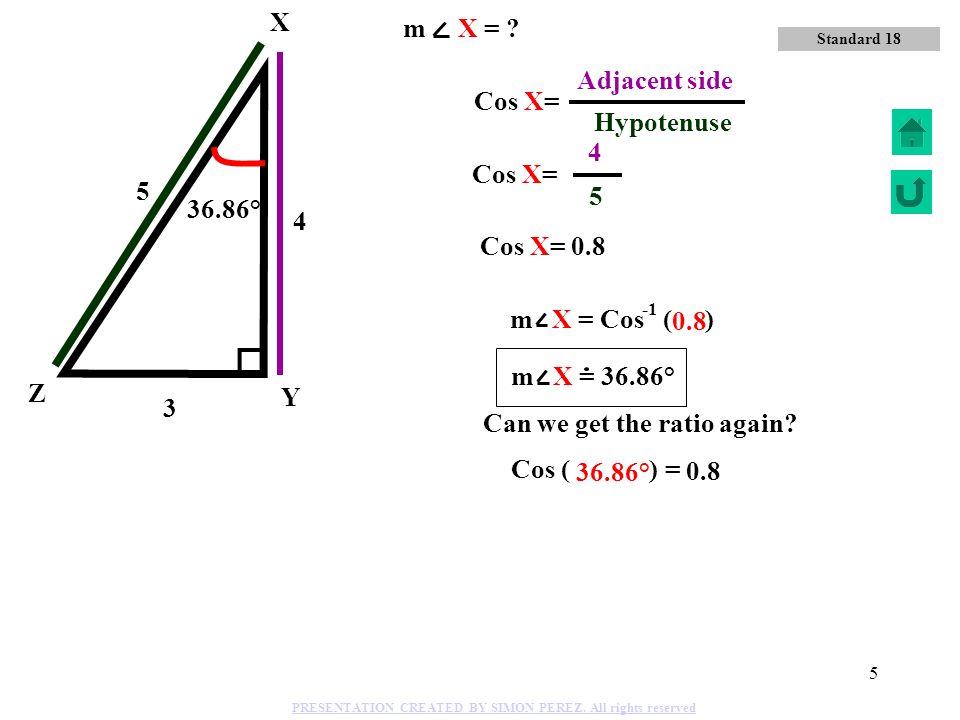 4 Y Z X Sin X= 5 Hypotenuse 4 3 5 3 Opposite side 36.86° m X = Sin ( ) 0.6 36.86° 0.6 Standard 18 m X = ? PRESENTATION CREATED BY SIMON PEREZ. All rig
