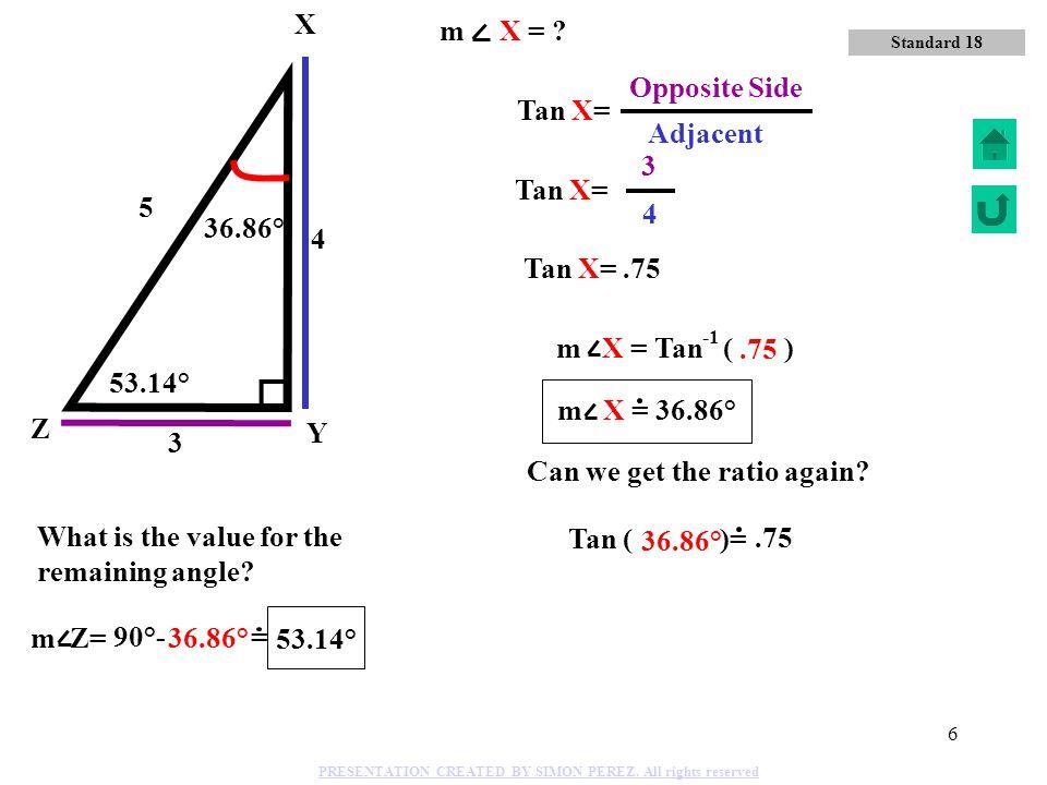 5 Y Z X 4 3 5 Cos X= 5 Hypotenuse 4 Adjacent side 36.86° m X = Cos ( ) 0.8 36.86° 0.8 Standard 18 m X = ? PRESENTATION CREATED BY SIMON PEREZ. All rig