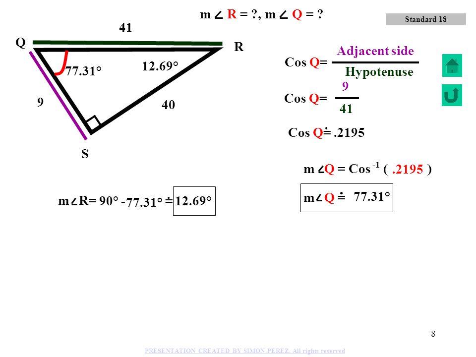 7 8 17 15 Q R S Sin Q= 17 Hypotenuse 15 Opposite side 61.93° 28.07° m Q = Sin ( ).8824 61.93° 28.07° Standard 18 m R = ?, m Q = ? PRESENTATION CREATED