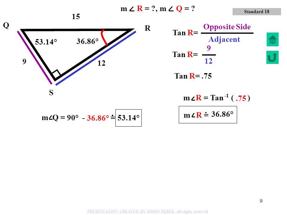 8 9 41 40 Q R S Cos Q= 41 Hypotenuse 9 Adjacent side 77.31° 12.69° m Q = Cos ( ).2195 77.31° 12.69° Standard 18 m R = ?, m Q = ? PRESENTATION CREATED