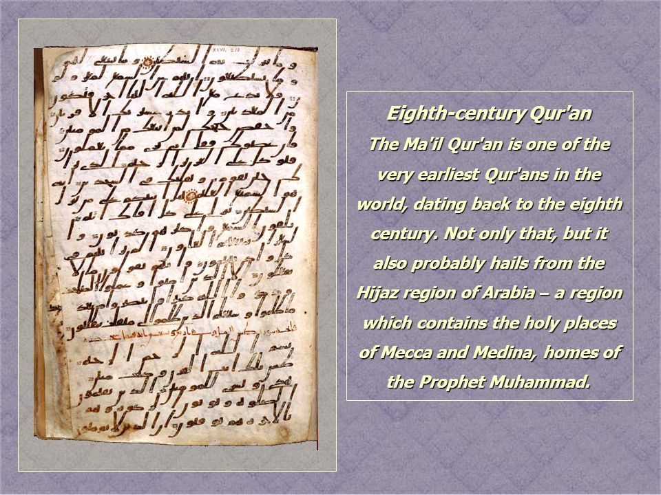 Eighth-century Qur'an The Ma'il Qur'an is one of the very earliest Qur'ans in the world, dating back to the eighth century. Not only that, but it also