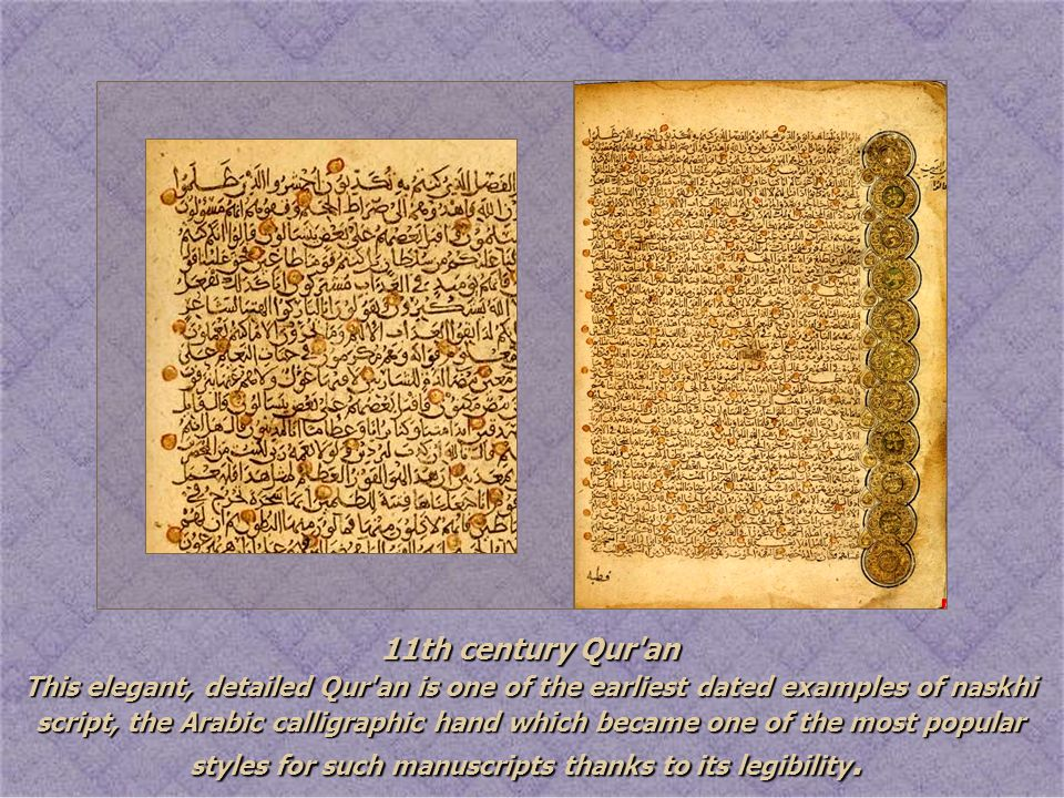 11th century Qur'an This elegant, detailed Qur'an is one of the earliest dated examples of naskhi script, the Arabic calligraphic hand which became on