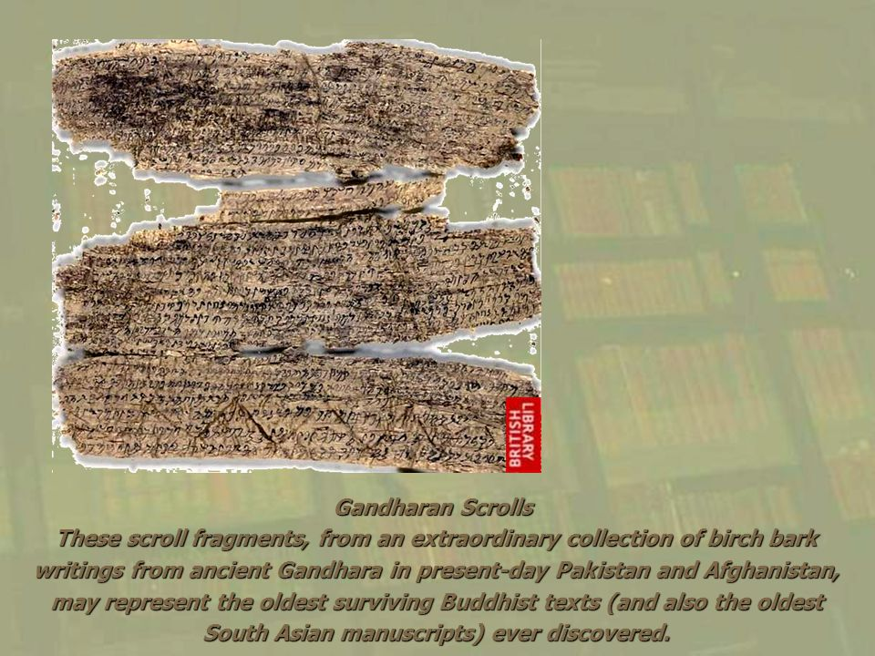 Gandharan Scrolls These scroll fragments, from an extraordinary collection of birch bark writings from ancient Gandhara in present-day Pakistan and Af