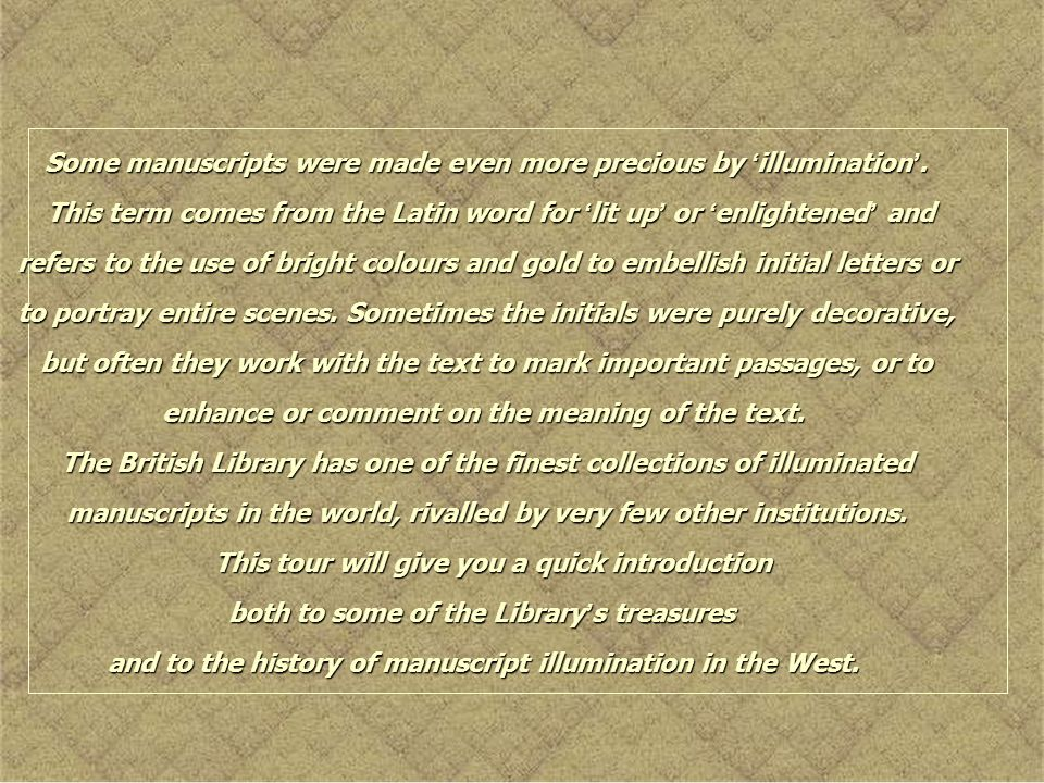 Some manuscripts were made even more precious by illumination. This term comes from the Latin word for lit up or enlightened and refers to the use of