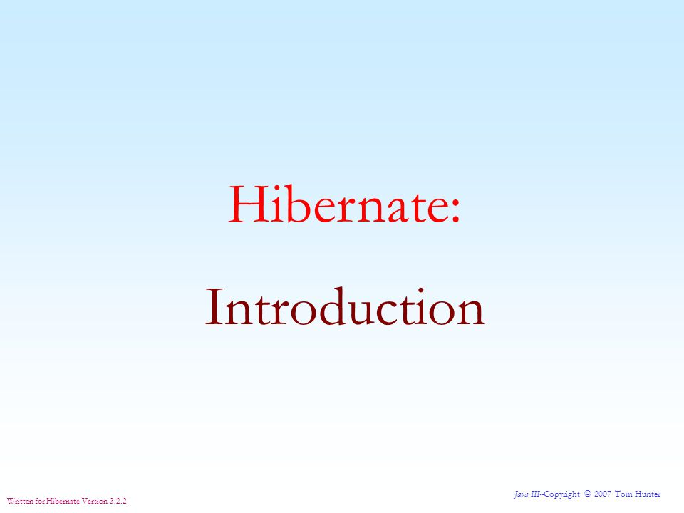 Java III--Copyright © 2007 Tom Hunter Written for Hibernate Version 3.2.2 free Hibernate is a free tool used in Java programming that allows data to be inserted, removed or changed in a database without paying a lot of attention to how it gets there.