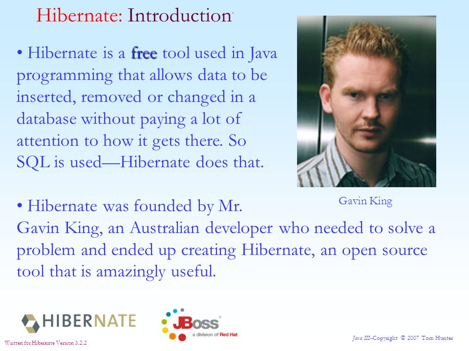 Java III--Copyright © 2007 Tom Hunter Written for Hibernate Version 3.2.2 The central idea of Hibernate is this: Java programmers are used to creating POJOs [Plain Old Java Objects] in Java.