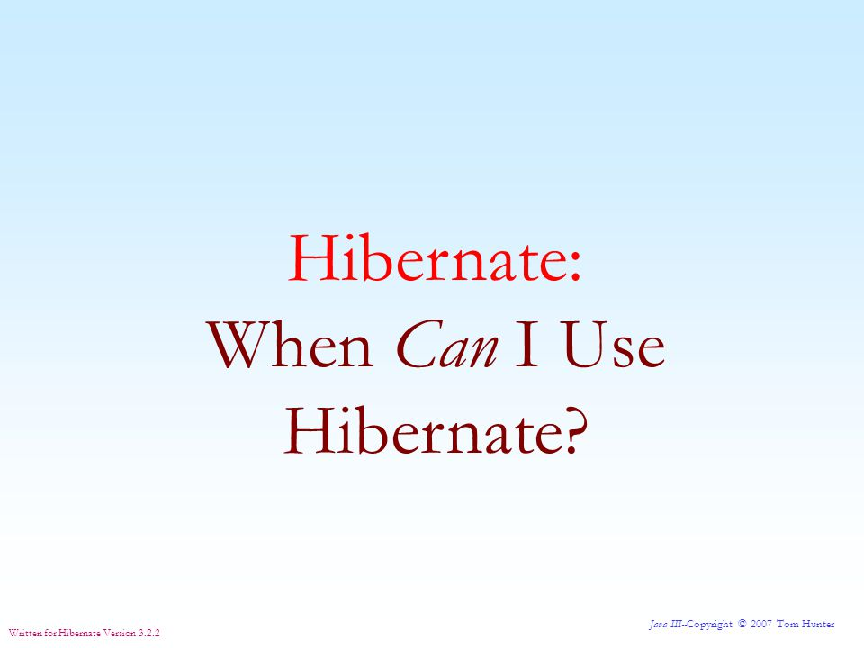 Java III--Copyright © 2007 Tom Hunter Written for Hibernate Version 3.2.2 Hibernate can be used in any Java program that needs to access a relational database.