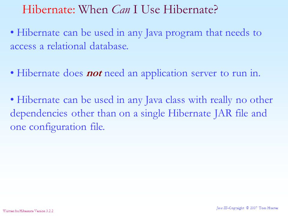Java III--Copyright © 2007 Tom Hunter Written for Hibernate Version 3.2.2 Hibernate: Two Tables using an Association Table only the keys in Association Table Now the classes that model those tables.