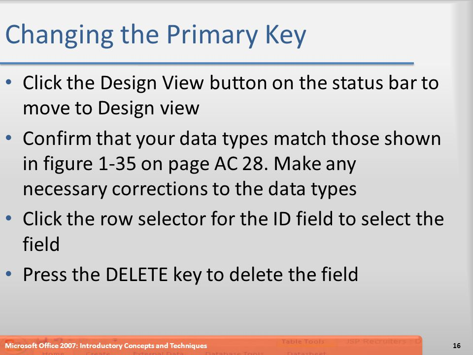 Changing the Primary Key Click the Design View button on the status bar to move to Design view Confirm that your data types match those shown in figur