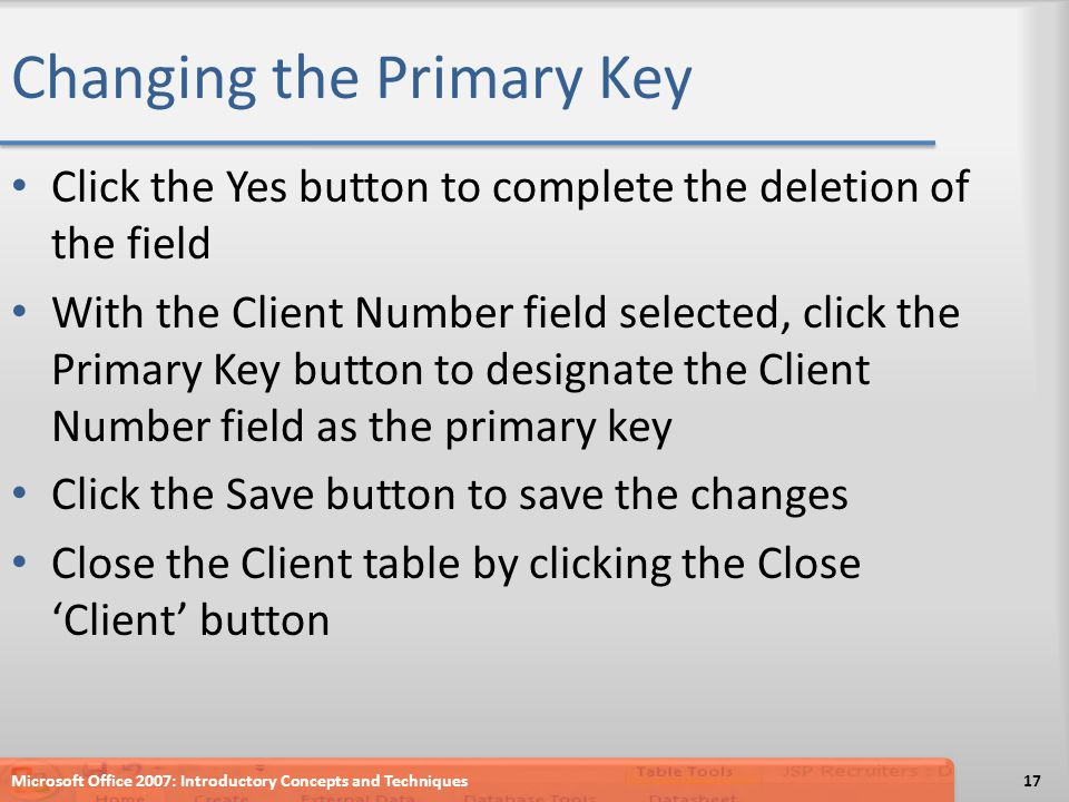 Changing the Primary Key Click the Yes button to complete the deletion of the field With the Client Number field selected, click the Primary Key butto