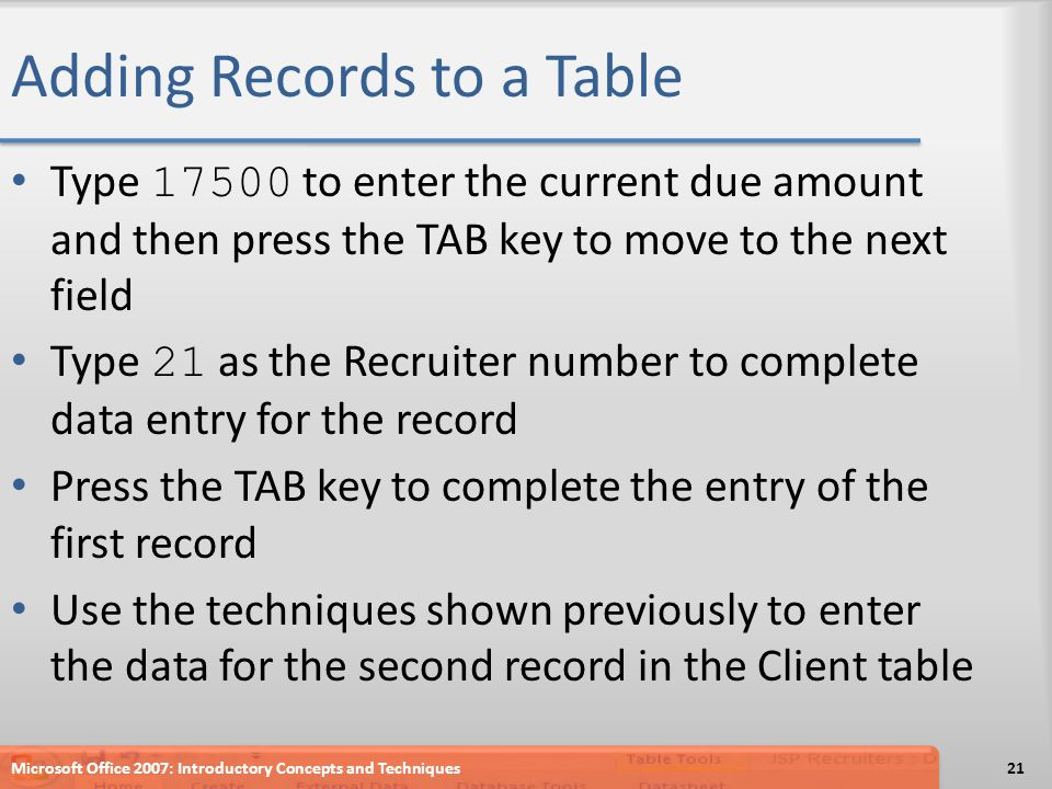 Adding Records to a Table Type 17500 to enter the current due amount and then press the TAB key to move to the next field Type 21 as the Recruiter num