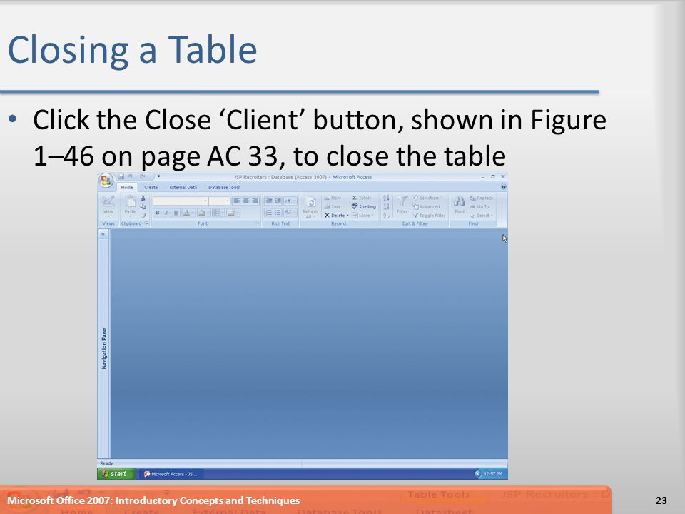 Closing a Table Click the Close Client button, shown in Figure 1–46 on page AC 33, to close the table Microsoft Office 2007: Introductory Concepts and