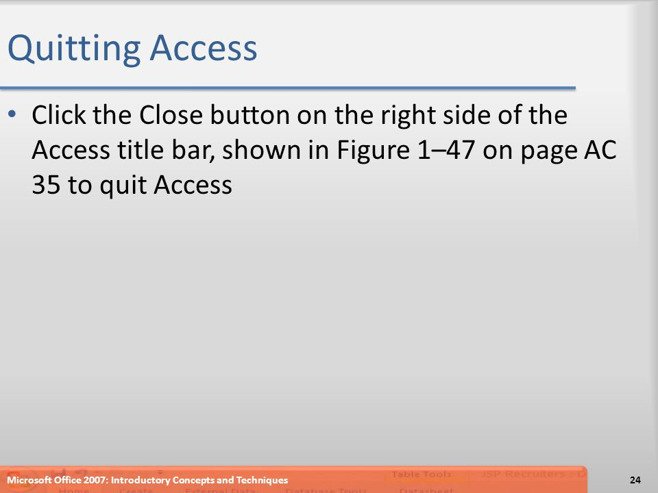 Quitting Access Click the Close button on the right side of the Access title bar, shown in Figure 1–47 on page AC 35 to quit Access Microsoft Office 2
