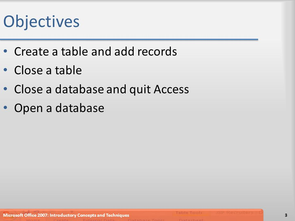 Objectives Create a table and add records Close a table Close a database and quit Access Open a database Microsoft Office 2007: Introductory Concepts