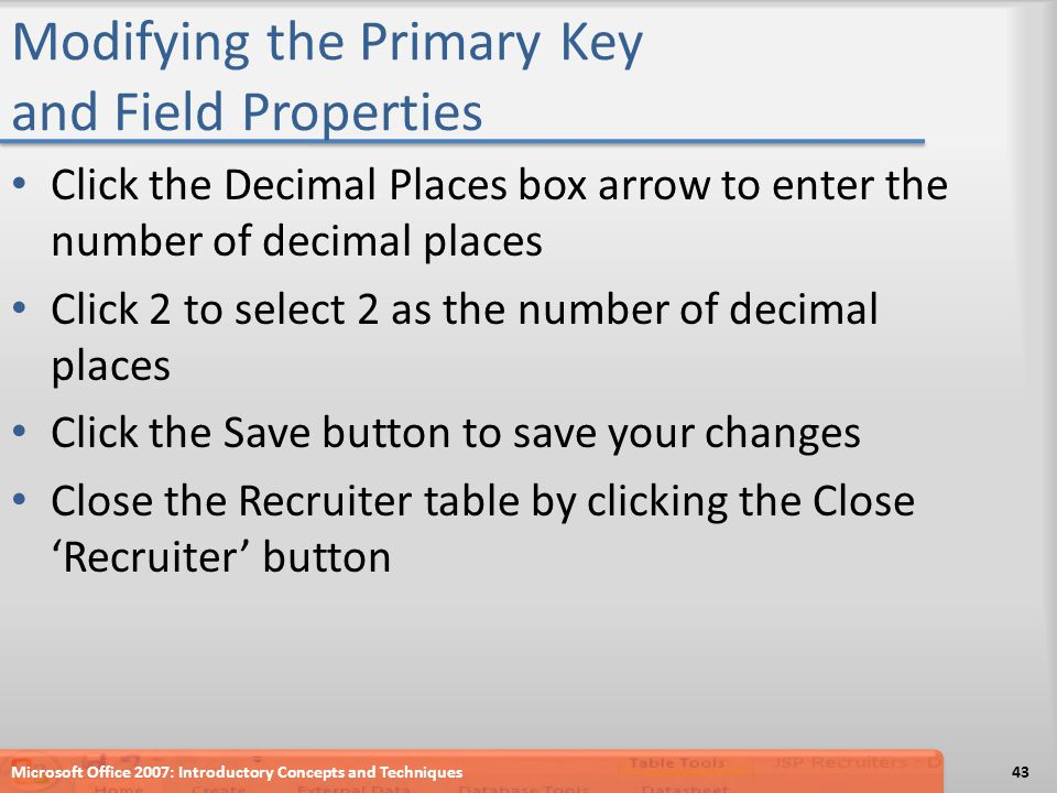 Modifying the Primary Key and Field Properties Click the Decimal Places box arrow to enter the number of decimal places Click 2 to select 2 as the num