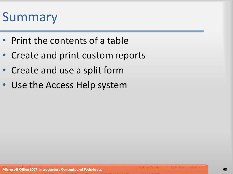 Summary Print the contents of a table Create and print custom reports Create and use a split form Use the Access Help system Microsoft Office 2007: In