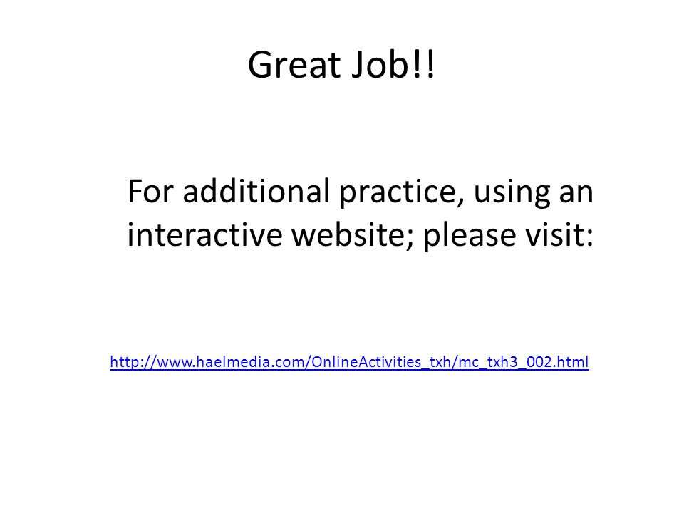 Great Job!! http://www.haelmedia.com/OnlineActivities_txh/mc_txh3_002.html For additional practice, using an interactive website; please visit: