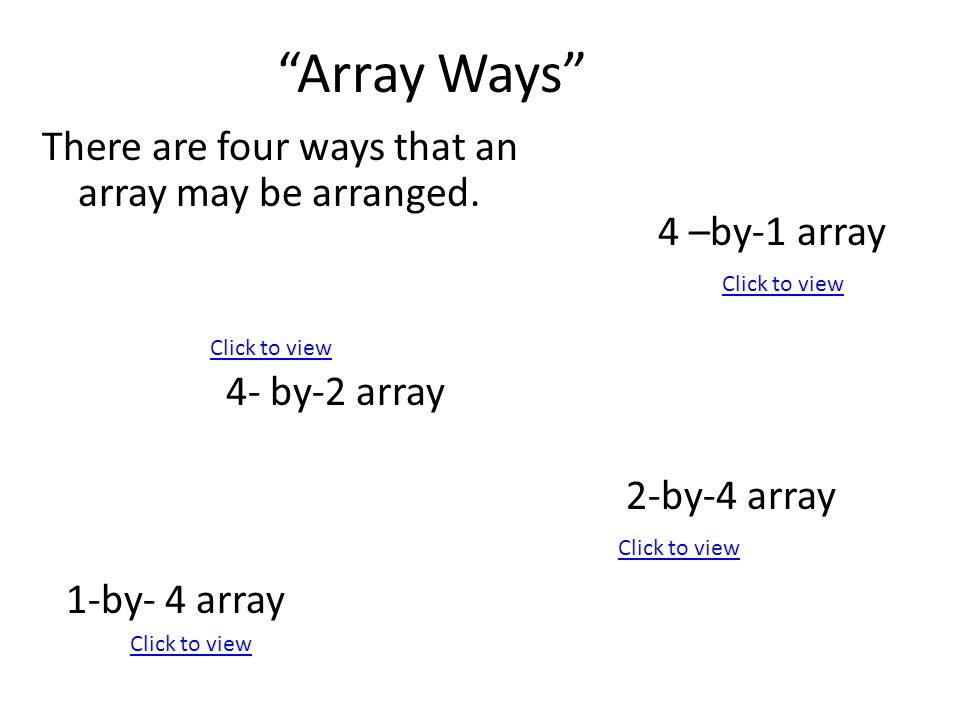 Array Ways There are four ways that an array may be arranged. 2-by-4 array 4 –by-1 array 1-by- 4 array 4- by-2 array Click to view