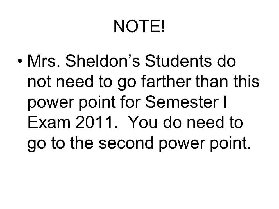 NOTE! Mrs. Sheldons Students do not need to go farther than this power point for Semester I Exam 2011. You do need to go to the second power point.
