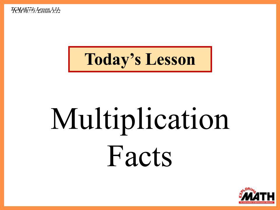 TCM #8773: Lesson 3.12 TCM #8773: Lesson 3.13 Multiplication Facts Todays Lesson