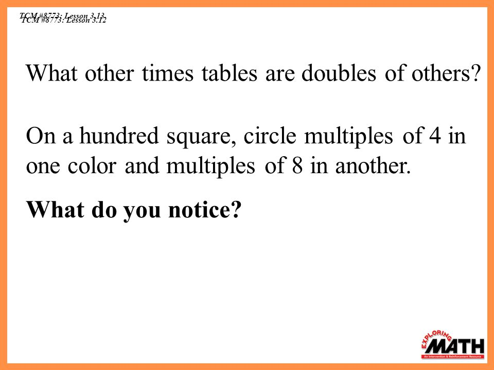 TCM #8773: Lesson 3.12 TCM #8773: Lesson 3.13 What other times tables are doubles of others? On a hundred square, circle multiples of 4 in one color a