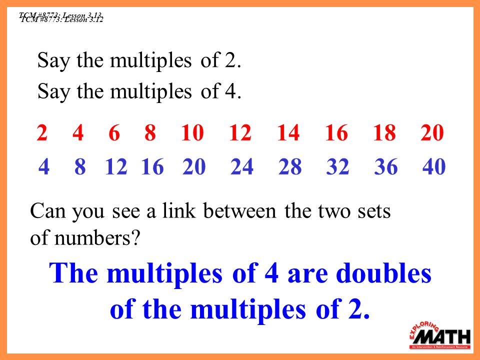 TCM #8773: Lesson 3.12 TCM #8773: Lesson 3.13 Say the multiples of 2. 2 4 6 8 10 12 14 16 18 20 Say the multiples of 4. 4 8 12 16 20 24 28 32 36 40 Ca