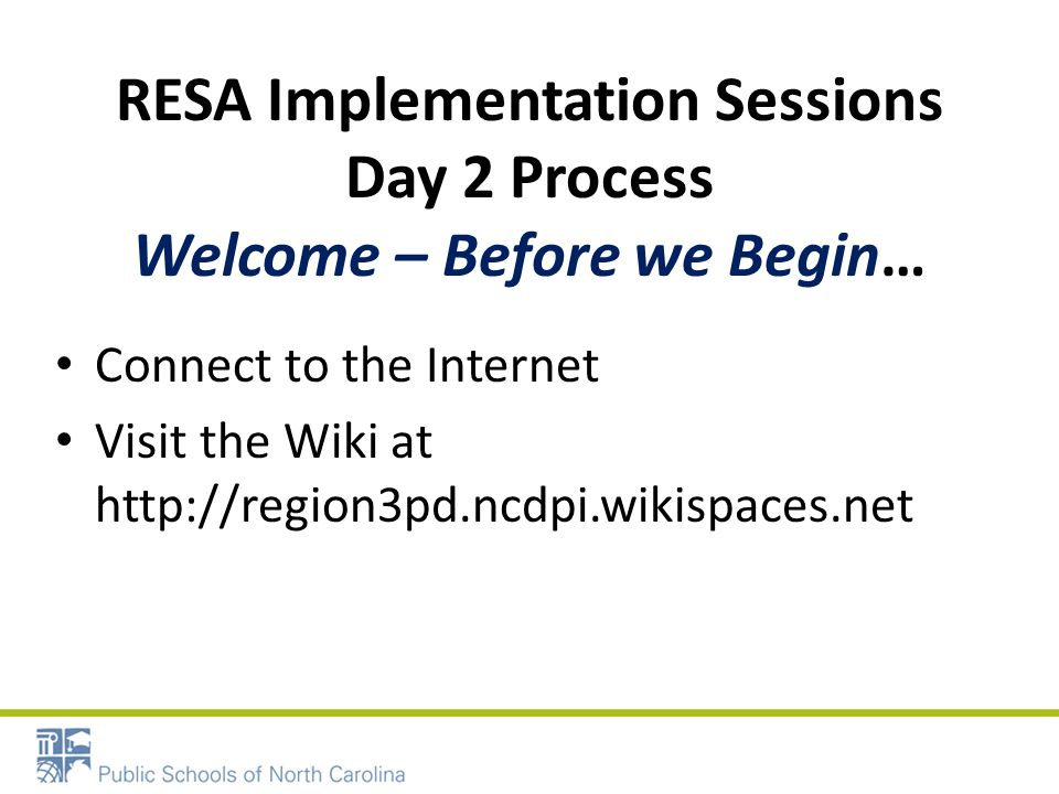 RESA Implementation Sessions Day 2 Process Welcome – Before we Begin… Connect to the Internet Visit the Wiki at http://region3pd.ncdpi.wikispaces.net