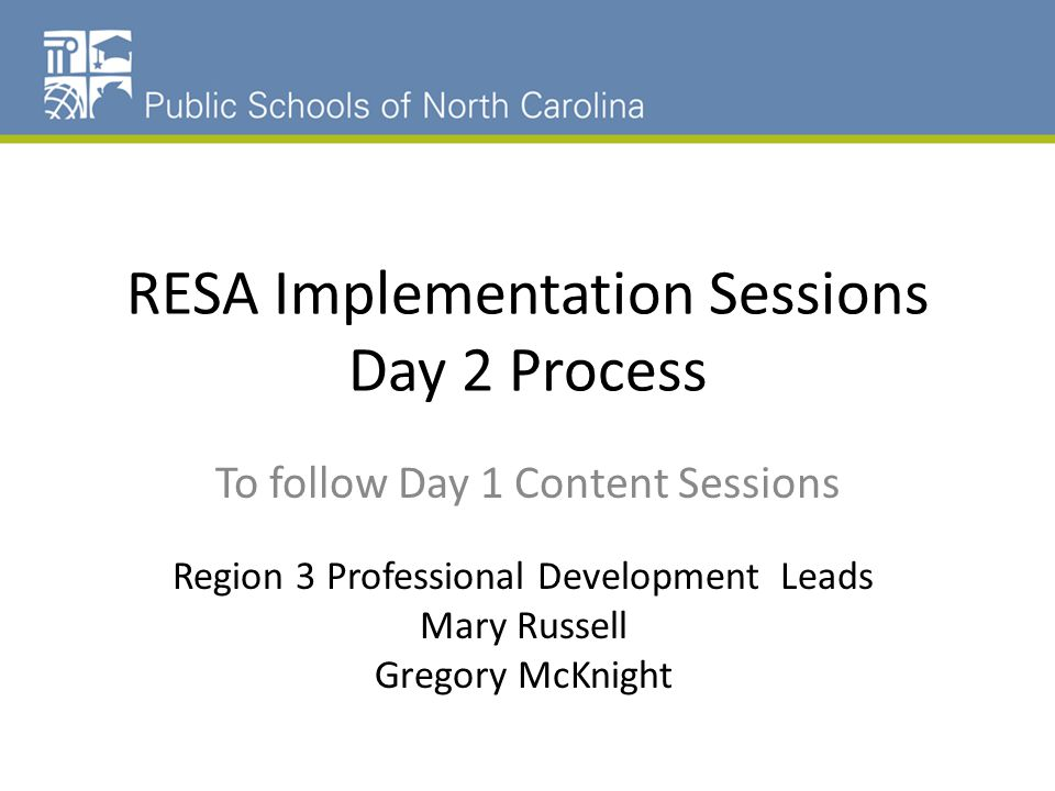 RESA Implementation Sessions Day 2 Process To follow Day 1 Content Sessions Region 3 Professional Development Leads Mary Russell Gregory McKnight