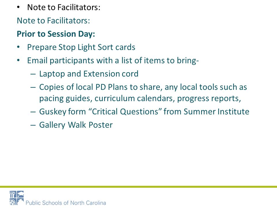 Note to Facilitators: Prior to Session Day: Prepare Stop Light Sort cards Email participants with a list of items to bring- – Laptop and Extension cord – Copies of local PD Plans to share, any local tools such as pacing guides, curriculum calendars, progress reports, – Guskey form Critical Questions from Summer Institute – Gallery Walk Poster