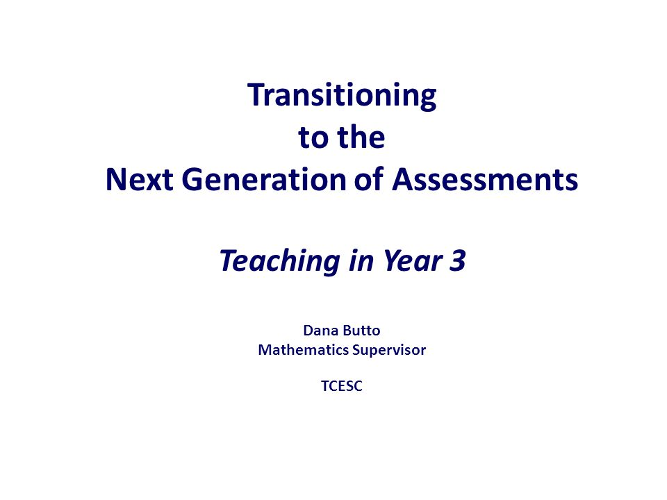 Transitioning to the Next Generation of Assessments Teaching in Year 3 Dana Butto Mathematics Supervisor TCESC