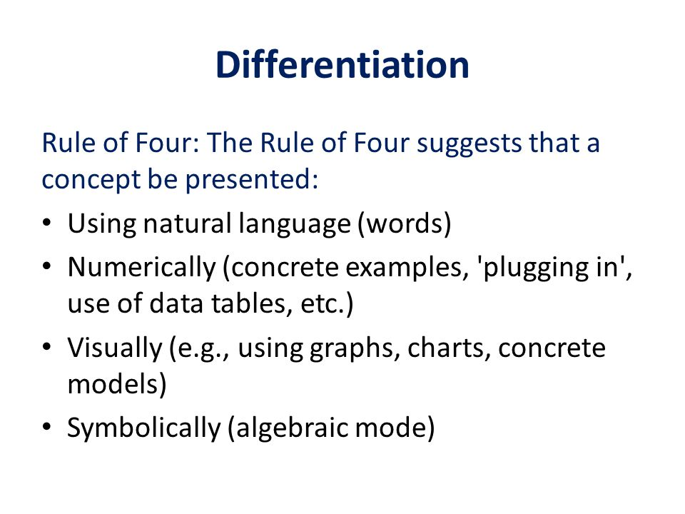 Differentiation Rule of Four: The Rule of Four suggests that a concept be presented: Using natural language (words) Numerically (concrete examples, plugging in , use of data tables, etc.) Visually (e.g., using graphs, charts, concrete models) Symbolically (algebraic mode)