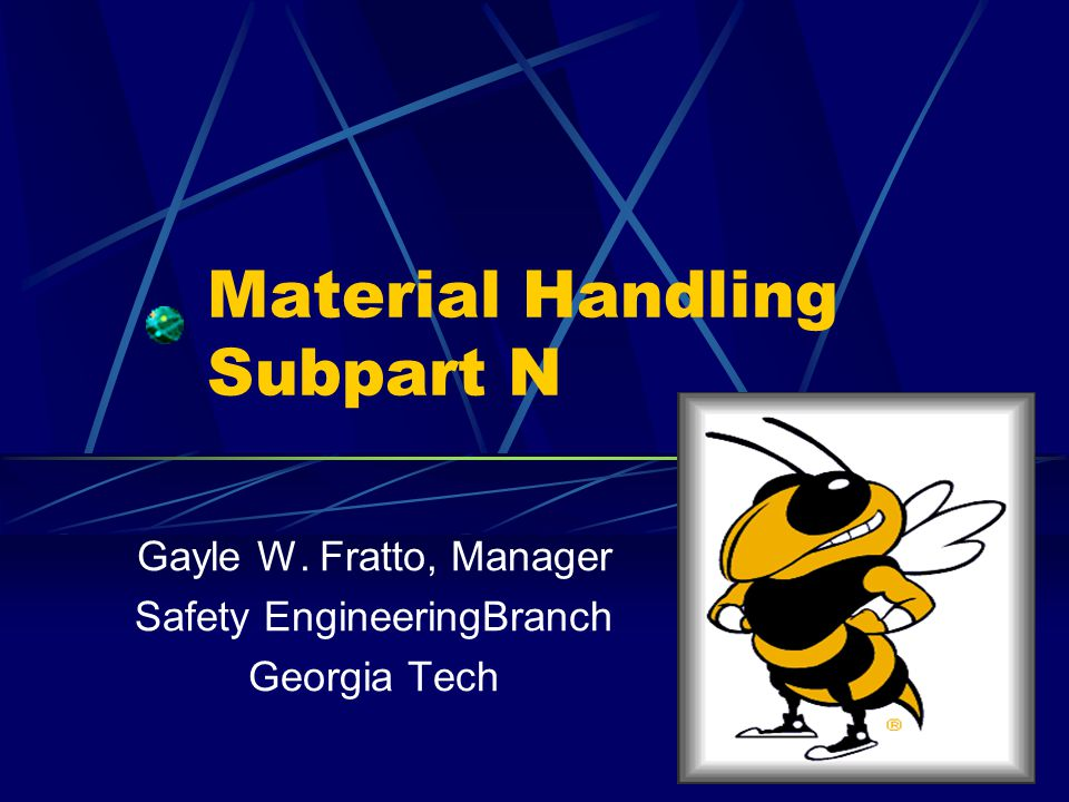 Material Handling Subpart N Gayle W. Fratto, Manager Safety EngineeringBranch Georgia Tech